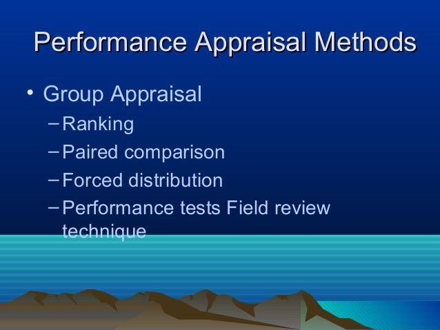 • Group Appraisal –Ranking –Paired comparison –Forced distribution –Performance tests Field review technique Performance A...