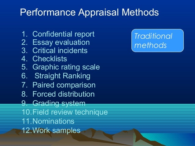 Performance Appraisal Methods Traditional methods 1. Confidential report 2. Essay evaluation 3. Critical incidents 4. Chec...