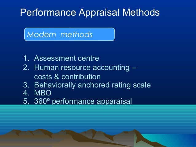 Performance Appraisal Methods Modern methods 1. Assessment centre 2. Human resource accounting – costs & contribution 3. B...