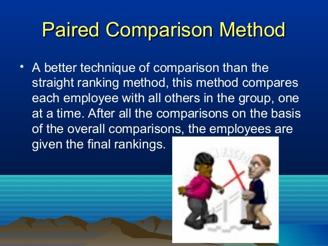Paired Comparison MethodPaired Comparison Method • A better technique of comparison than the straight ranking method, this...