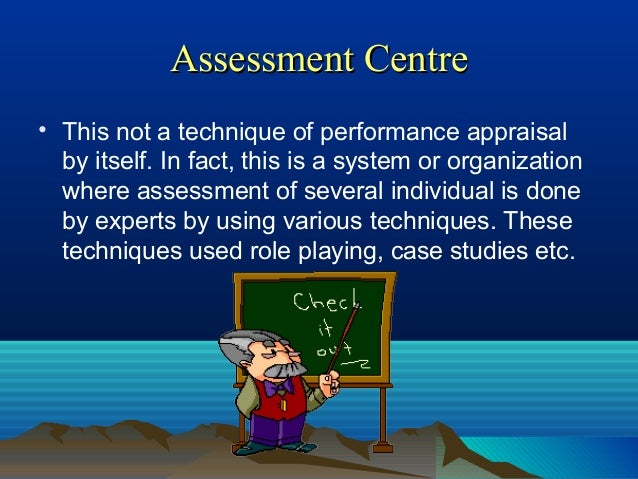 Assessment CentreAssessment Centre • This not a technique of performance appraisal by itself. In fact, this is a system or...