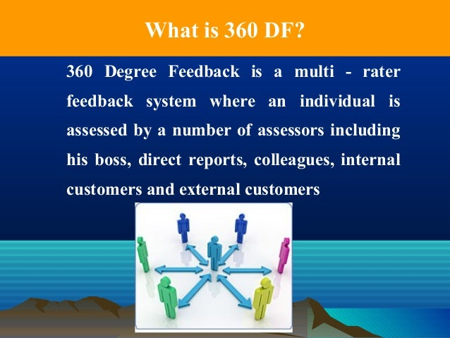 What is 360 DF? 360 Degree Feedback is a multi - rater feedback system where an individual is assessed by a number of asse...