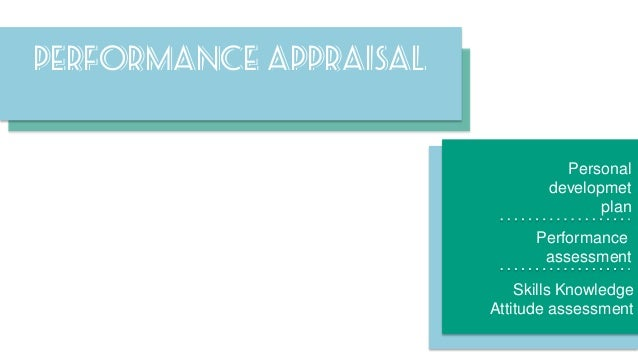 Performance appraisal  Personal developmet plan Performance assessment Skills Knowledge Attitude assessment