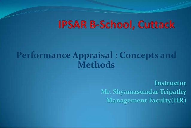 Performance Appraisal : Concepts and Methods Instructor Mr. Shyamasundar Tripathy Management Faculty(HR)