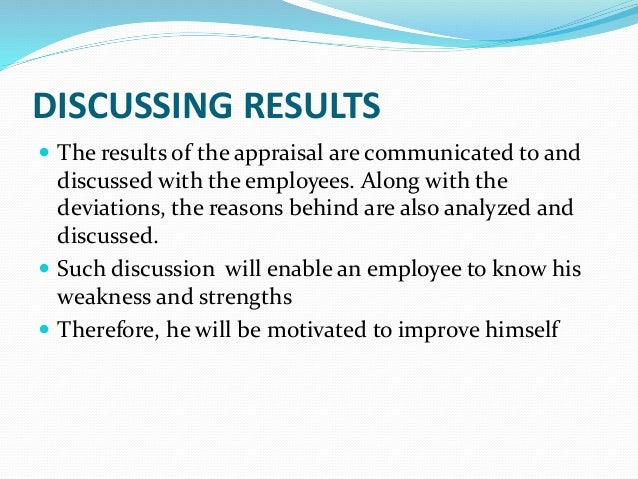 DISCUSSING RESULTS  The results of the appraisal are communicated to and discussed with the employees. Along with the dev...