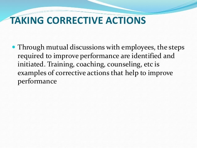 TAKING CORRECTIVE ACTIONS  Through mutual discussions with employees, the steps required to improve performance are ident...