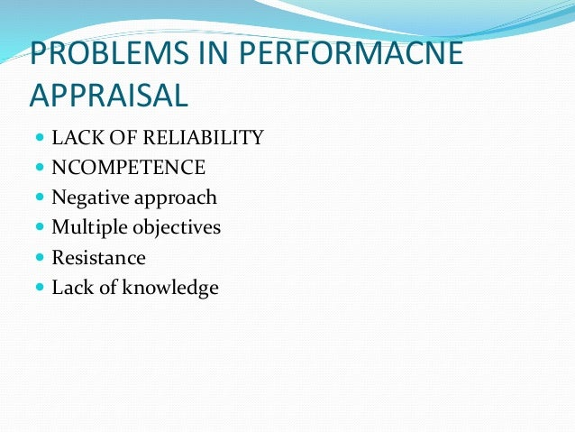 PROBLEMS IN PERFORMACNE APPRAISAL  LACK OF RELIABILITY  NCOMPETENCE  Negative approach  Multiple objectives  Resistan...