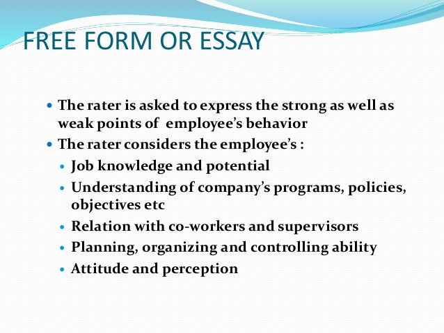 FREE FORM OR ESSAY  The rater is asked to express the strong as well as weak points of employee's behavior  The rater co...