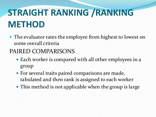 STRAIGHT RANKING /RANKING METHOD  The evaluator rates the employee from highest to lowest on some overall criteria PAIRED...