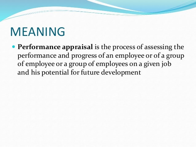 MEANING  Performance appraisal is the process of assessing the performance and progress of an employee or of a group of e...