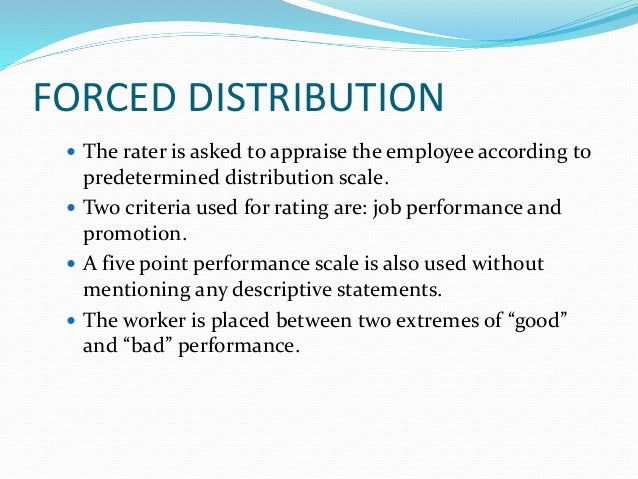 FORCED DISTRIBUTION  The rater is asked to appraise the employee according to predetermined distribution scale.  Two cri...