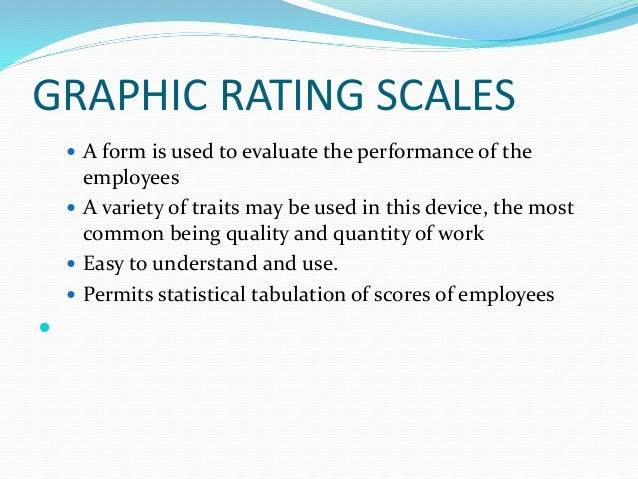 GRAPHIC RATING SCALES  A form is used to evaluate the performance of the employees  A variety of traits may be used in t...