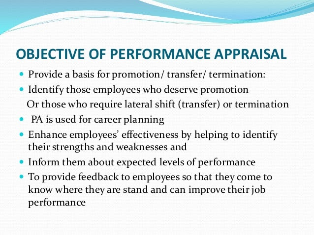 OBJECTIVE OF PERFORMANCE APPRAISAL  Provide a basis for promotion/ transfer/ termination:  Identify those employees who ...