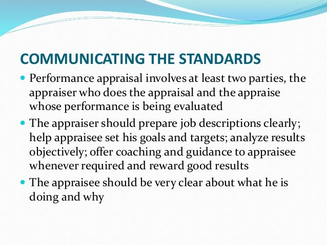 COMMUNICATING THE STANDARDS  Performance appraisal involves at least two parties, the appraiser who does the appraisal an...