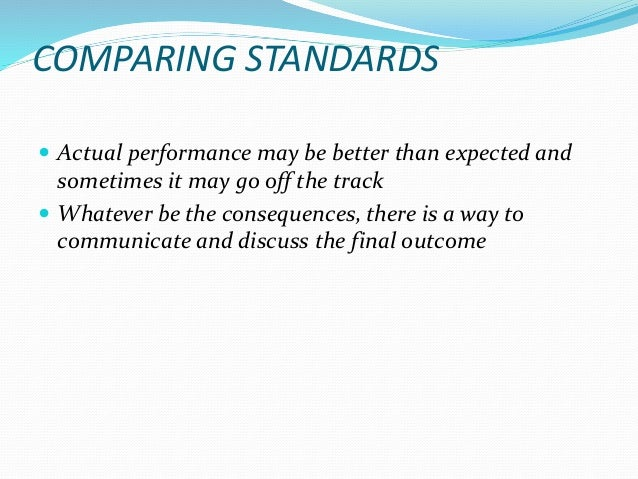 COMPARING STANDARDS  Actual performance may be better than expected and sometimes it may go off the track  Whatever be t...