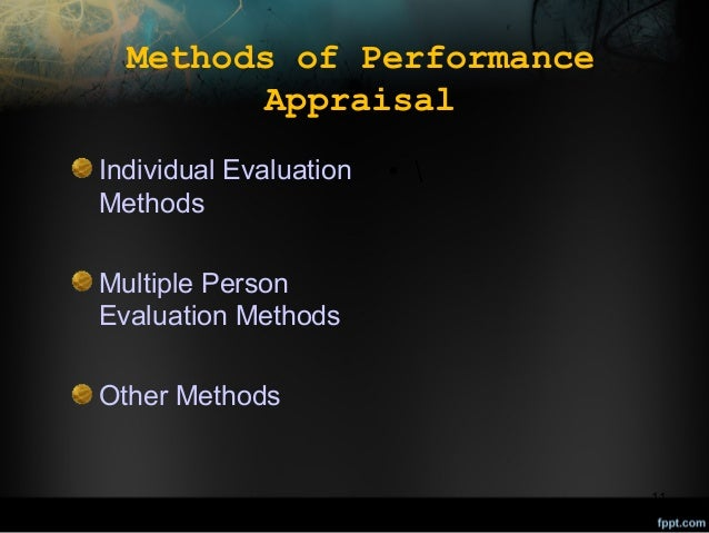 Methods of Performance Appraisal Individual Evaluation Methods  •   Multiple Person Evaluation Methods Other Methods  11