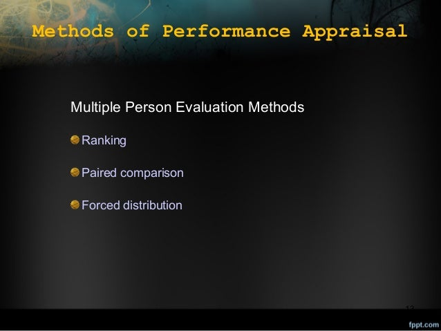 Methods of Performance Appraisal  Multiple Person Evaluation Methods Ranking Paired comparison Forced distribution  13