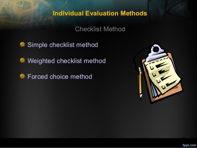 Individual Evaluation Methods Checklist Method Simple checklist method Weighted checklist method Forced choice method  18