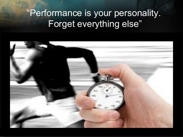 """""""Performance is your personality. Forget everything else"""""""