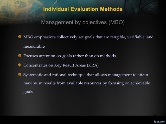Individual Evaluation Methods Management by objectives (MBO) MBO emphasizes collectively set goals that are tangible, veri...