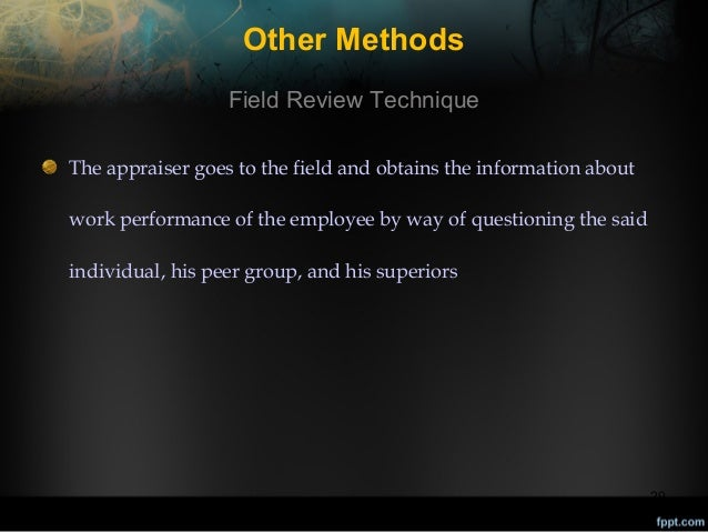 Other Methods Field Review Technique The appraiser goes to the field and obtains the information about work performance of...