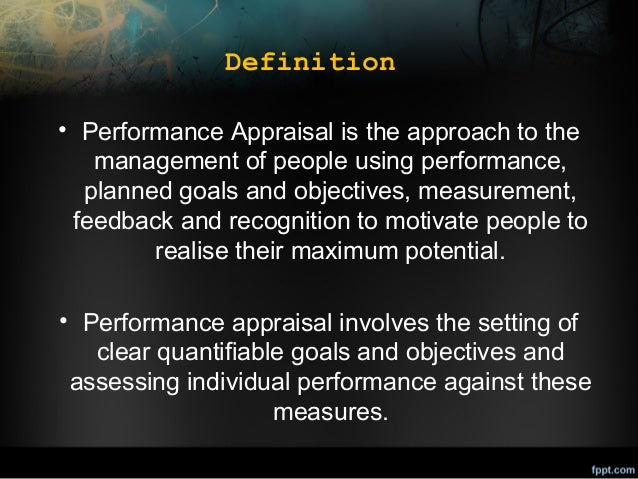 Definition • Performance Appraisal is the approach to the management of people using performance, planned goals and object...