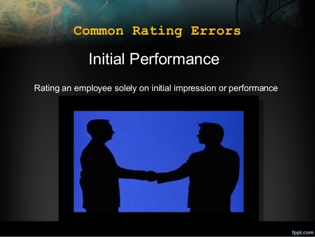 Common Rating Errors  Initial Performance Rating an employee solely on initial impression or performance