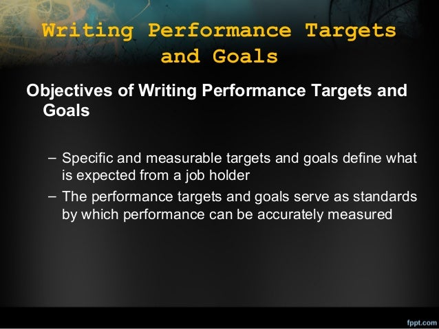 Writing Performance Targets and Goals Objectives of Writing Performance Targets and Goals – Specific and measurable target...