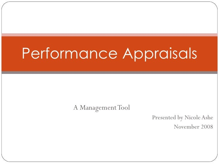 A Management Tool Presented by Nicole Ashe November 2008 Performance Appraisals