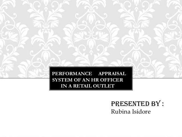 PERFORMANCE APPRAISALSYSTEM OF AN HR OFFICERIN A RETAIL OUTLETPresented by :Rubina Isidore