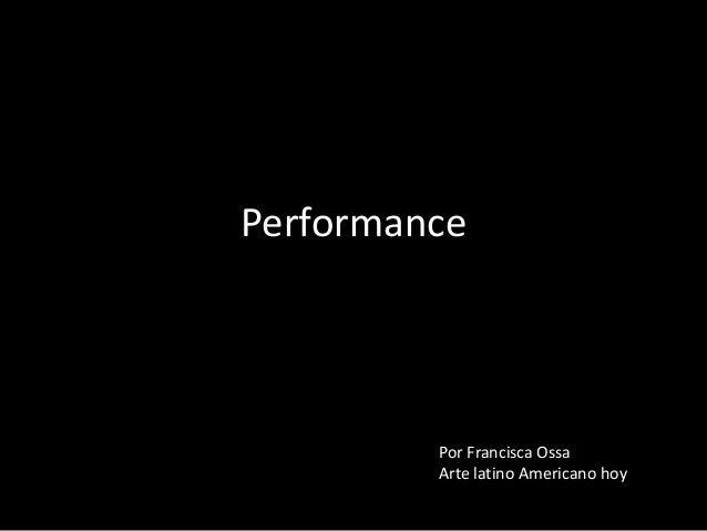 Performance         Por Francisca Ossa         Arte latino Americano hoy