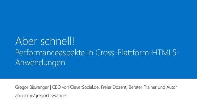 Aber schnell! Performanceaspekte in Cross-Plattform-HTML5- Anwendungen Gregor Biswanger | CEO von CleverSocial.de, Freier ...