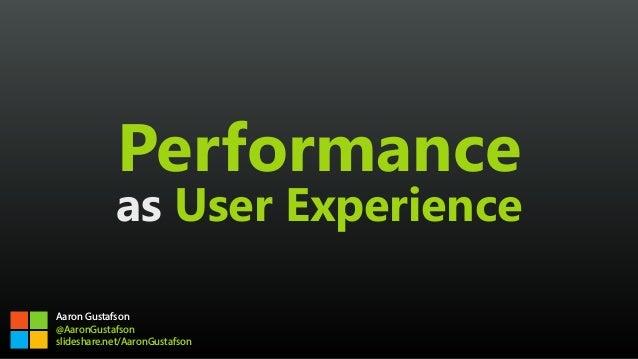 Performance as User Experience Aaron Gustafson @AaronGustafson slideshare.net/AaronGustafson