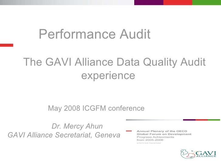 Performance Audit  The GAVI Alliance Data Quality Audit experience   May 2008 ICGFM conference  Dr. Mercy Ahun GAVI Alli...