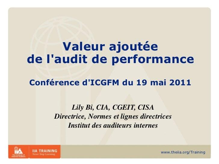 Valeur ajoutée de l'audit de performance Conférence d'ICGFM du 19 mai 2011 Lily Bi, CIA, CGEIT, CISA Directrice, Normes et...