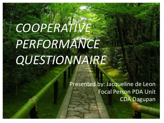 COOPERATIVEPERFORMANCEQUESTIONNAIREPresented by: Jacqueline de LeonFocal Person PDA UnitCDA Dagupan