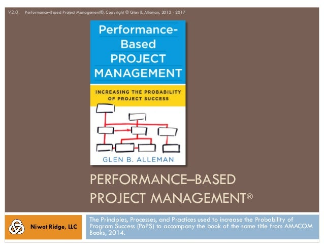 PERFORMANCE–BASED PROJECT MANAGEMENT® The Principles, Processes, and Practices used to increase the Probability of Program...