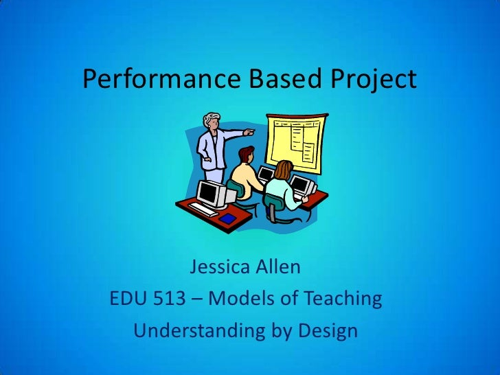 Performance Based Project<br />Jessica Allen<br />EDU 513 – Models of Teaching<br />Understanding by Design<br />