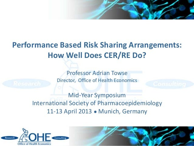 Performance Based Risk Sharing Arrangements:        How Well Does CER/RE Do?                 Professor Adrian Towse       ...