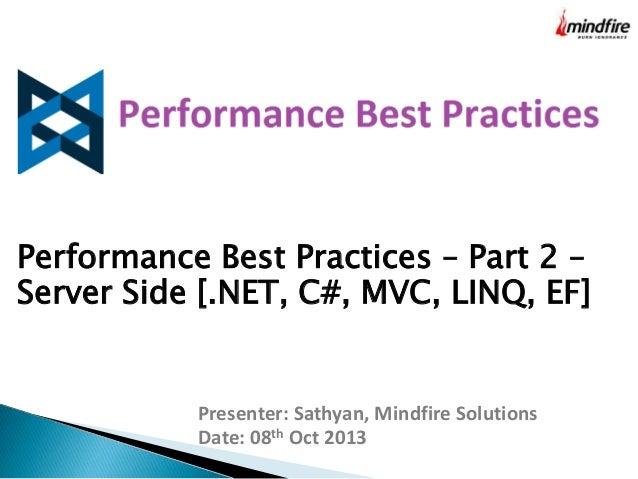 Performance Best Practices – Part 2 – Server Side [.NET, C#, MVC, LINQ, EF]  Presenter: Sathyan, Mindfire Solutions Date: ...