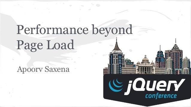 Performance beyond Page Load Apoorv Saxena