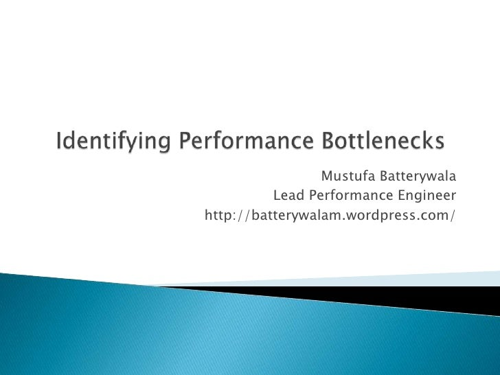 Identifying Performance Bottlenecks<br />Mustufa Batterywala<br />Lead Performance Engineer<br />http://batterywalam.wordp...
