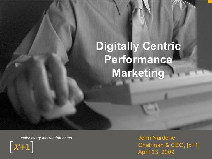 Digitally Centric  Performance    Marketing             John Nardone         Chairman & CEO, [x+1]         April 23, 2009