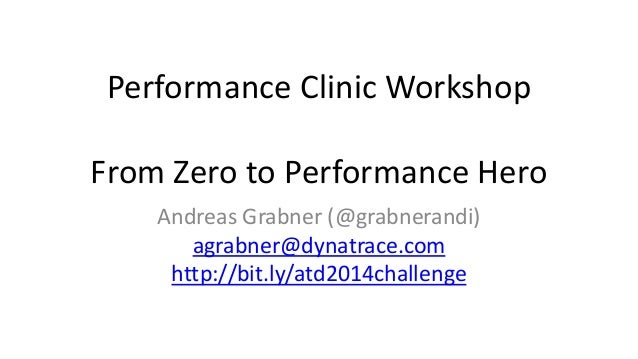 Performance Clinic Workshop  From Zero to Performance Hero  Andreas Grabner (@grabnerandi)  agrabner@dynatrace.com  http:/...