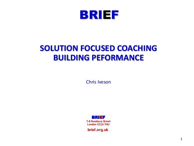 BRIEF  brief.org.uk  1  SOLUTION FOCUSED COACHING  BUILDING PEFORMANCE  Chris Iveson  BRIEF  7-8 Newbury Street  London EC...