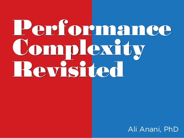 Performance Complexity Revisited Performance Complexity Revisited Ali Anani, PhD
