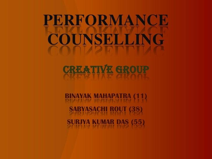 PERFORMANCE COUNSELLING<br />CREATIVE GROUP<br />BINAYAK MAHAPATRA (11)<br />SABYASACHI ROUT (38)<br />SURJYA KUMAR DAS (5...