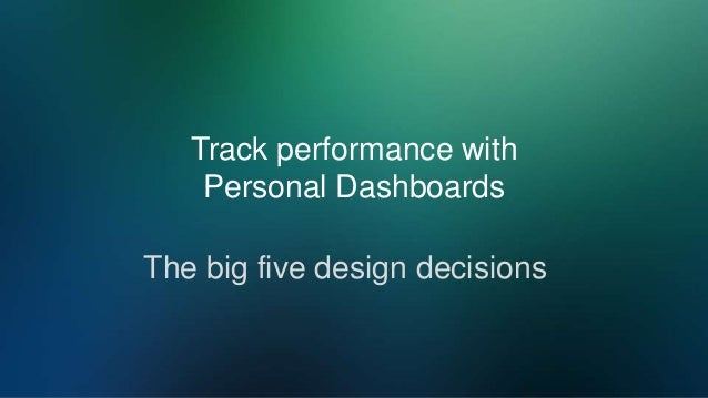 Track performance with Personal Dashboards The big five design decisions