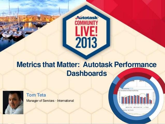 Metrics that Matter: Autotask Performance Dashboards Tom Teta Manager of Services - International
