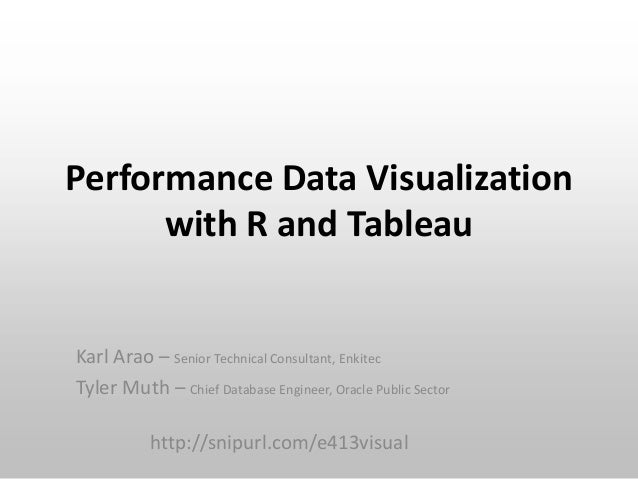 Performance Data Visualization with R and Tableau  Karl Arao – Senior Technical Consultant, Enkitec Tyler Muth – Chief Dat...